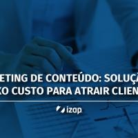 Marketing de Conteúdo: solução de baixo custo para atrair clientes